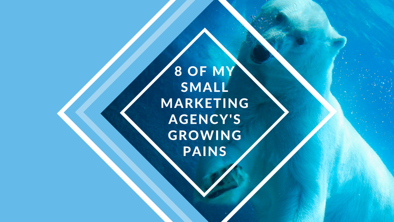 8 of My Small Marketing Agency's Growing Pains